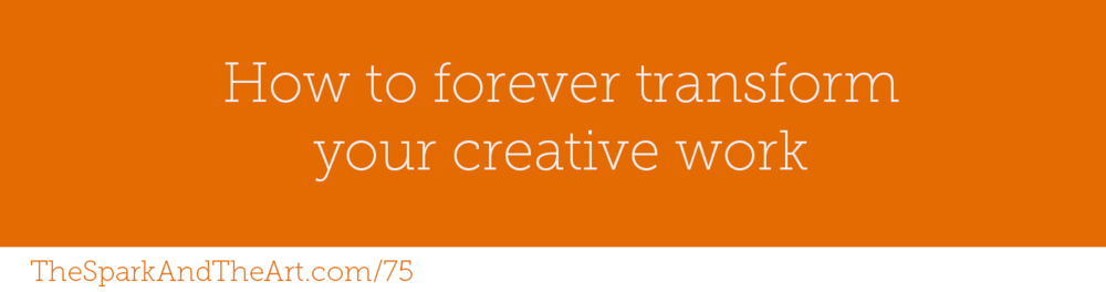 How to forever transform you creative work