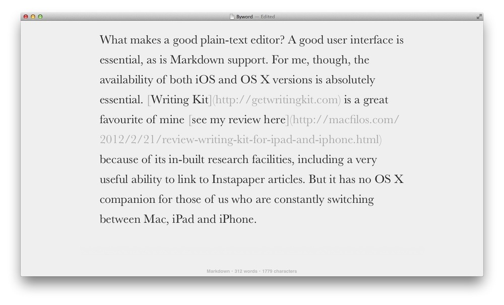 The clean user interface of all versions of Byword enables you to concentrate on the paragraph under construction. Full Markdown support is there, of course.