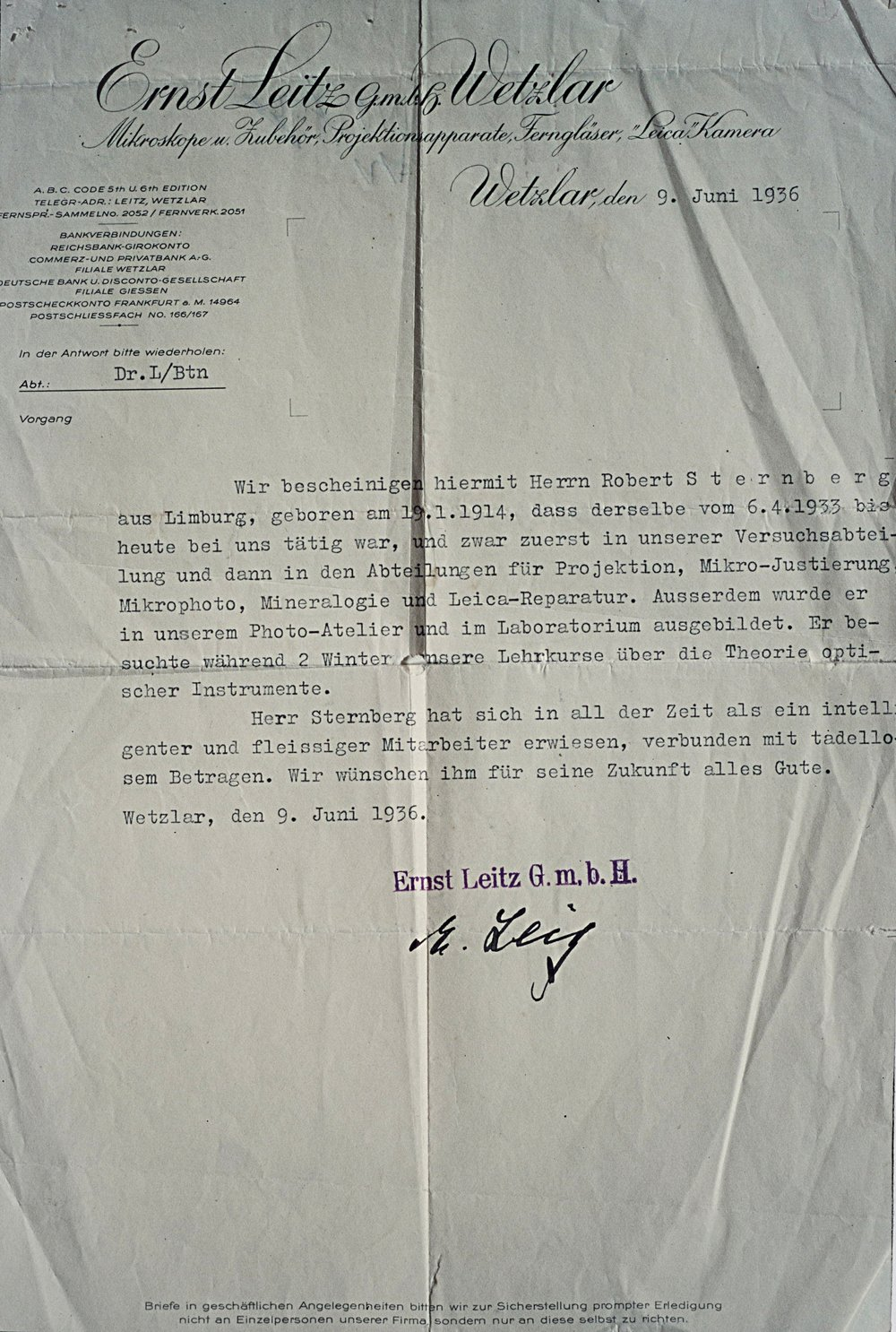 "Robert Sternberg left Wetzlar with the blessing of Dr Ernst Leitz II. Apart from providing an introduction to the Ensign Camera Company in London, Dr. Leitz wrote this to-whom-it-may-concern reference. It reads:  ""We herby confirm that Herr Robert Sternberg, born in Limburg on 19 January 1914, has been employed by us since 6 April 1933, firstly in our Research Department and then in the Projection, Micro-calibration, Micro-photo, Mineralogy and Leica Repair department. In addition, he was trained in our Photographic Studio and in the Laboratory. He attended two winter training courses on the theory of optical instruments.  ""Throughout this time Herr Sternberg has shown himself to be an intelligent and industrious employee, and has conducted himself impeccably. We wish him every success in the future."""