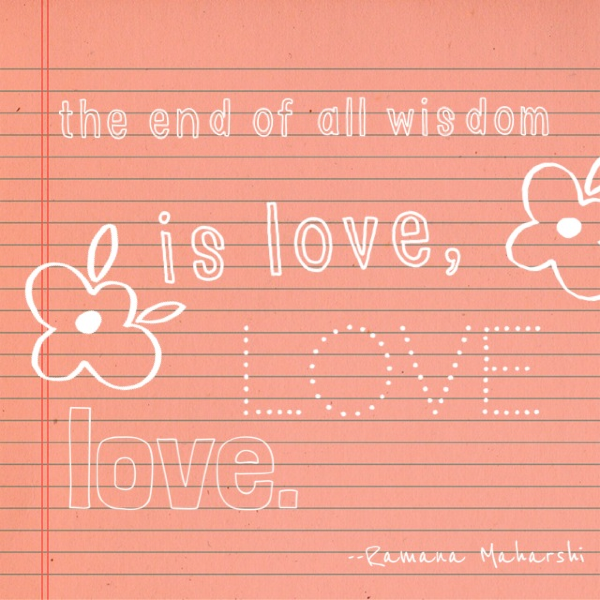 The end of all wisdom is love, love, love. Ramana Maharhi