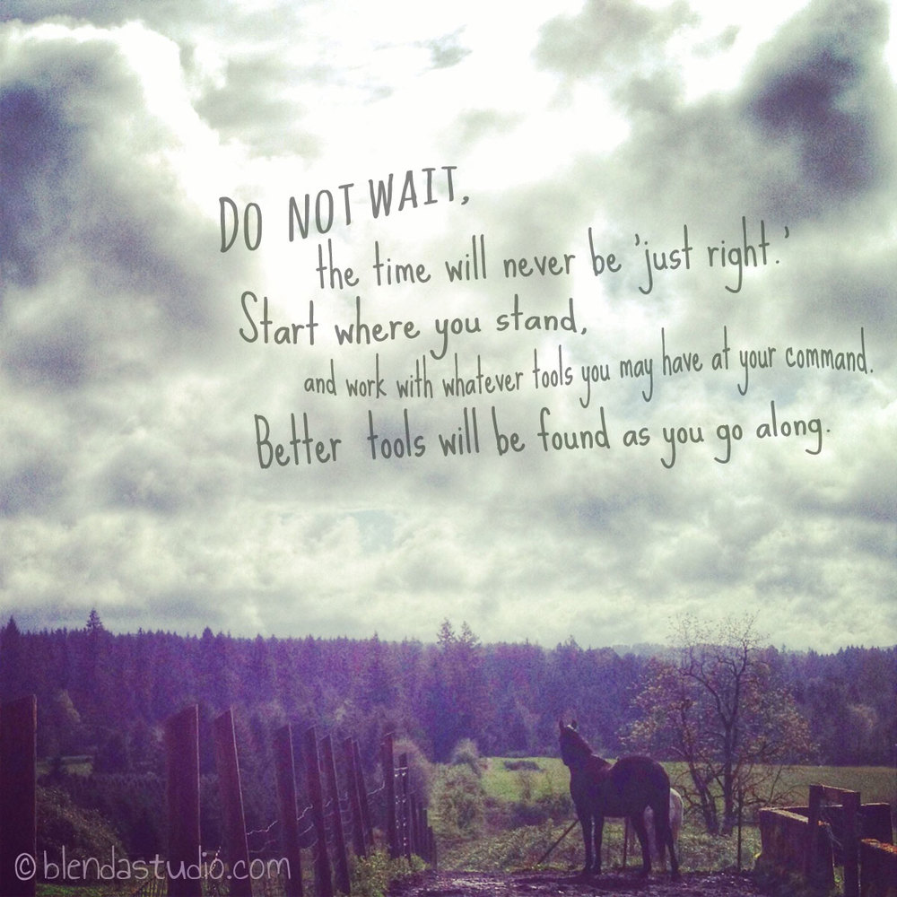 """Do not wait, the time will never be ""just right"". Start where you stand, and work with whatever tools you may have at you command. Better tools will be found as you go along."""