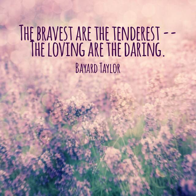"""The bravest are the tenderest -- the loving are the daring."" - Baynard Taylor"