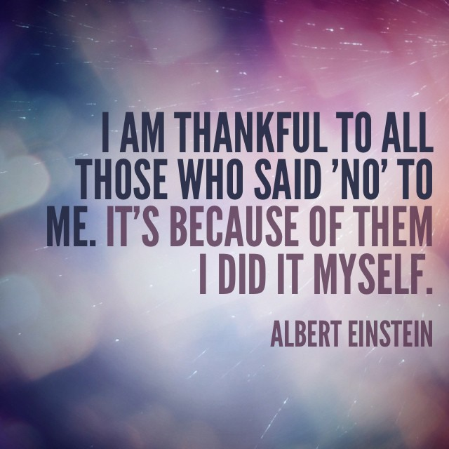 """I am thankful to all those who said 'no' to me. It's because of them I did it myself."" - Albert Einstein"