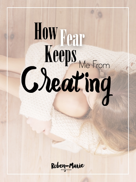 How Fear Keeps Me From Creating by Roben-Marie Smith