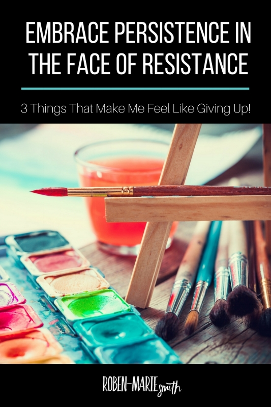 Embrace Persistence in the Face of Resistance: 3 Things That Make Me Feel Like Giving Up and tips to help you overcome those creative slumps by Roben-Marie Smith @robenmarie #creativity #createeveryday #artist