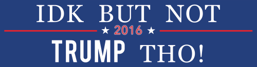 My one change to this bumper sticker would read IDK But Not Trump or Cruz Tho! 2016.