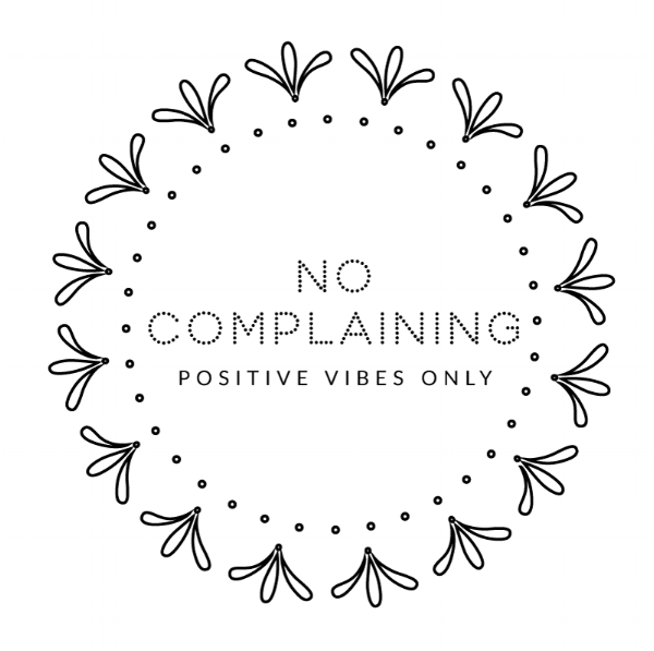 show gratitude. no complaining. positive vibes only.