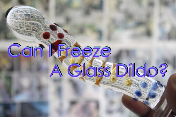 can-i-freeze-a-glass-dildo.JPG