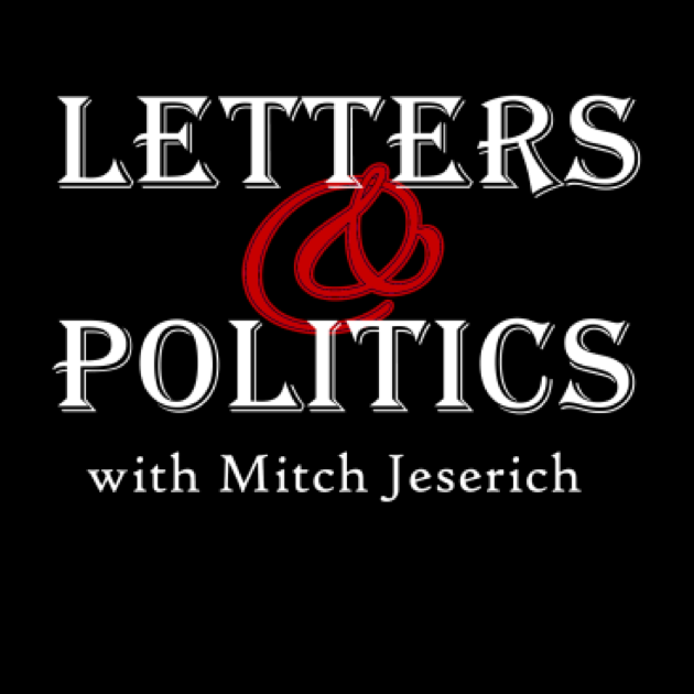 Letters & Politics with Mitch Jeserich. Discussions about current hot button political issues, placed into historical context.