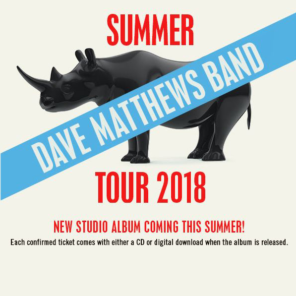 2018 Dave Matthews Band Summer Tour        05/18/18 - THE WOODLANDS, TX 05/19/18 - DALLAS, TX 05/22/18 - AUSTIN, TX 05/26/18 - ATLANTA, GA 05/27/18 - ORANGE BEACH, AL 05/29/18 - BRANDON, MS 05/30/18 - ROGERS, AR 06/01/18 - BURGETTSTOWN, PA 06/02/18 - CUYAHOGA FALLS, OH 06/05/18 - SYRACUSE, NY 06/06/18 - CLARKSTON, MI 06/07/18 - CINCINNATI, OH 06/09/18 - BRISTOW, VA 06/12/18 - GILFORD, NH 06/13/18 - GILFORD, NH 06/15/18 - CAMDEN, NJ 06/16/18 - CAMDEN, NJ 06/22/18 - MANSFIELD, MA 06/23/18 - HARTFORD, CT 06/27/19 - DARIEN CENTER, NY 06/29/18 - CHICAGO, IL 06/30/18 - CHICAGO, IL 07/01/18 - MILWAUKEE, WI 07/06/18 - NOBLESVILLE, IN 07/07/18 - NOBLESVILLE, IN 07/10/18 - TORONTO, ON 07/11/18 - OTTAWA, ON 07/13/18 - SARATOGA SPRINGS, NY 07/14/18 - SARATOGA SPRINGS, NY 07/1718 -  WANTAGH, NY 07/18/18 - HOLMDEL, NJ 07/20/18 - RALEIGH, NC 07/21/18 - VIRGINIA BEACH, VA 07/24/18 - CHARLOTTE, NC 07/25/18 - TAMPA, FL 07/27/18 - WEST PALM BEACH, FL 07/28/18 - WEST PALM BEACH, FL 08/24/18 - ENGLEWOOD, CO 08/25/18 - ENGLEWOOD, CO 08/28/18 - BEND, OR 08/31/18 - GEORGE, WA 09/01/18 - GEORGE, WA 09/02/18 - GEORGE, WA 09/07/18 - STATELINE, NV 09/08/18 - MOUNTAIN VIEW, CA 09/10/18 - LOS ANGELES, CA