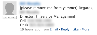 "This was a message I found on my corporate Yammer feed this morning. If you've not heard of it, Yammer is a shameless copy of Twitter intended to be used at corporations - inside the firewall and closed from public view. In essence, it works just like Twitter. For instance, you have to sign up for it. And if you decide you don't want to use it anymore, you have to deactivate your account through a web administration panel.   This person seems to think they can simply ""tweet"" ""[please remove me from yammer],"" to be removed. I'm sure the the square brackets somehow help the computer to understand that this is a command. This guy probably also picks up his mouse, holds it to his mouth and says, ""Computer, print screen.""   Knowing what we know about Mr. Voice Command, what would you assume his title is? Well, I for one would not assume it's ""Director, IT Service Management.""   Yikes."