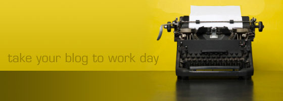 Take your blog to work day