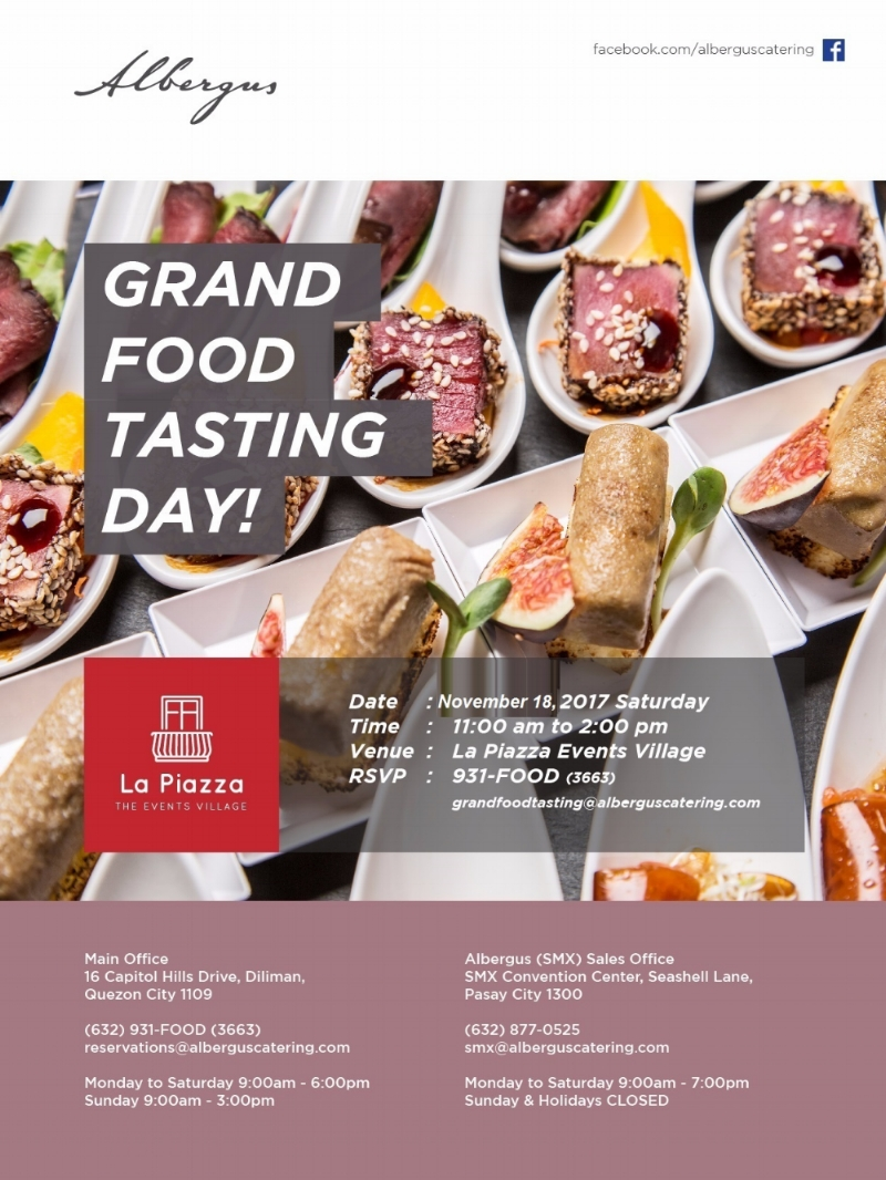 Planning for your big event is no joke. That's why Albergus' Grand Food Tasting Day aims to delight your palate and introduce to you a wide range of different gourmet treats and seemingly endless variety of flavors.  Come and join our Grand Food Tasting Day on November 18, 2017 at #16 Capitol Hills Drive, Old Balara, Quezon City from 11am to 2pm!  For RSVP call 931-FOOD(3663) or drop us a line at grandfoodtasting@alberguscatering.com