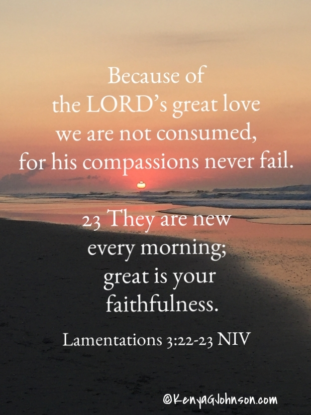 22 Because of the LORD's great love we are not consumed, for his compassions never fail. 23 They are new every morning; great is your faithfulness. Lamentations 3:22-23 NIV