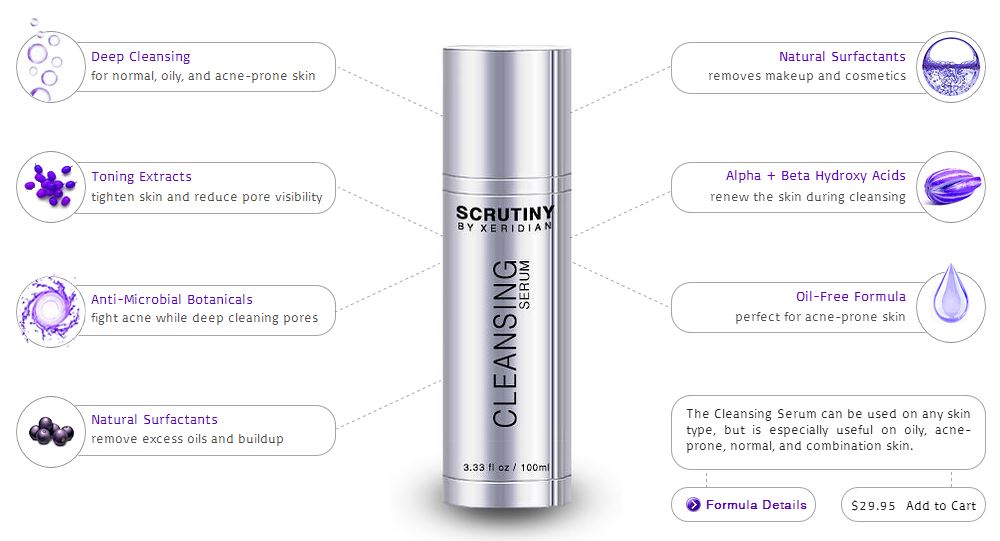 The Cleansing Serum™ is both a cleanser and toner in one that is ideal for acne-prone, oily, combination, and normal skin. This oil-free gel can be used at any time of the day or night, especially before applying other products.     Scrutiny products only contain natural and effective elements without harsh/toxic chemicals or unnecessary additives. These age restoration and skin enhancing formulas are for all skin types for those who demand the absolute best in conscious skincare.