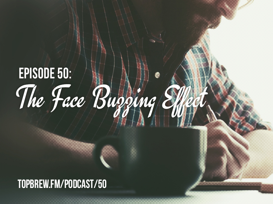 Top Brew, Episode #50: 'The Face Buzzing Effect'