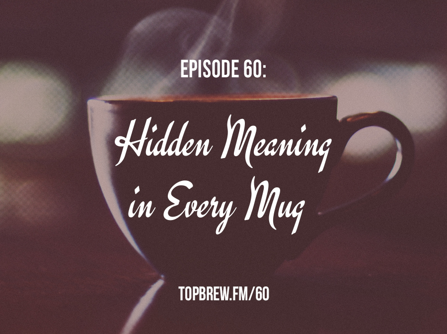 Top brew, Episode 60: Hidden Meaning in Every Mug