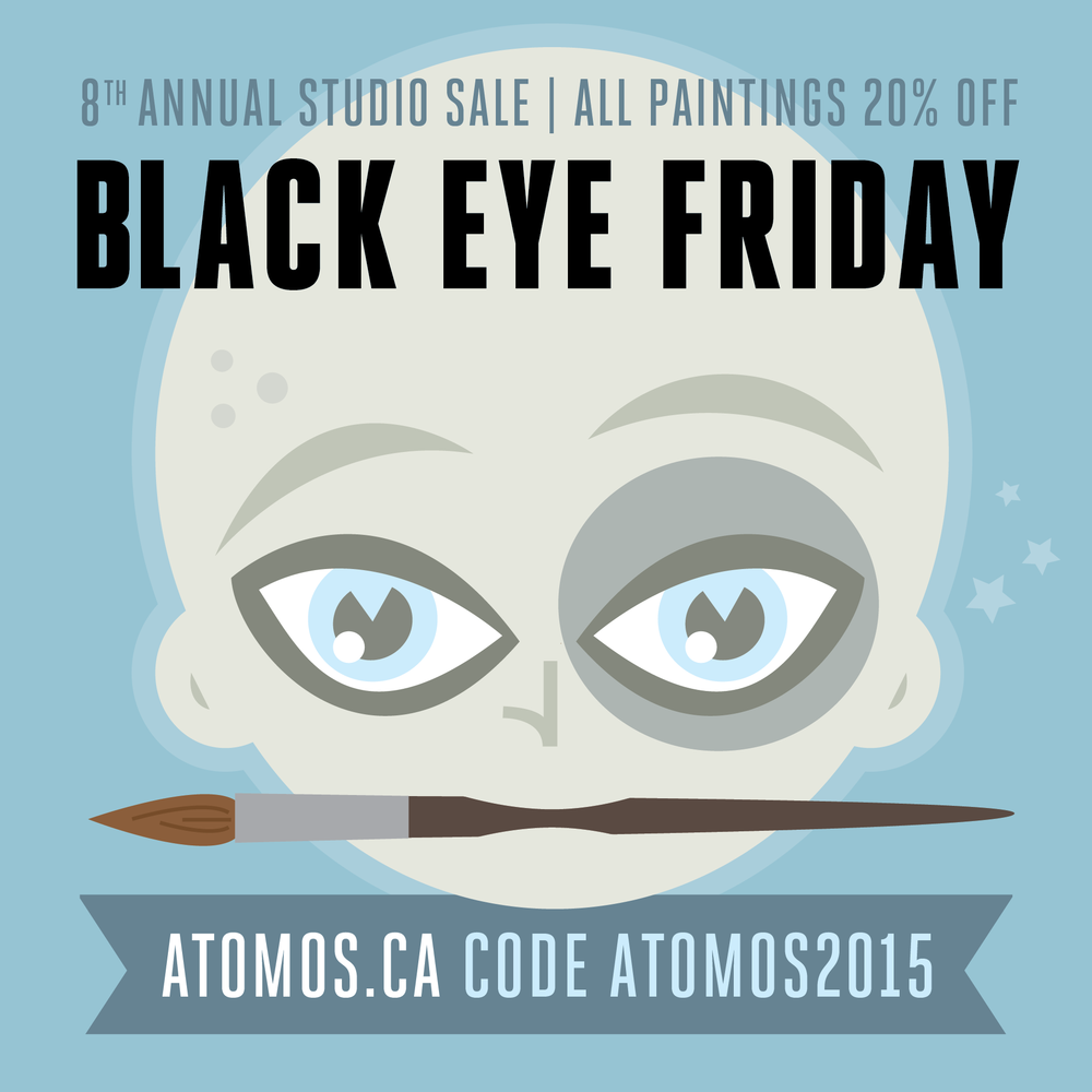 BLACK EYE FRIDAY- Cycloptic Studio Sale My 8th Annual Black Friday/Cyber Monday studio sale is coming up soon. Punch-in the code ATOMOS2015 to get 20% off all my paintings online. American shoppers get almost 35% off with the currency exchange. Sale runs Nov. 27th to Dec. 4th. Help me make room in the studio and make room for new work!