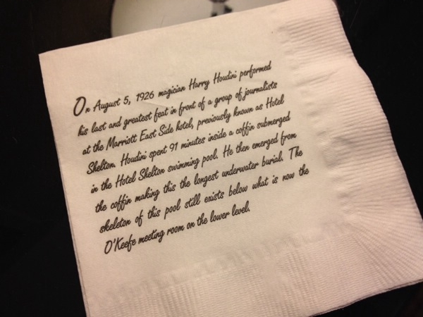 The napkins from the Marriott's hotel bar. In case you can't read it:   On August 5, 1926 magician Harry Houdini performed his last and greatest feat in front of a group of journalists at the Marriott Eastside Hotel, previously known as hotel Shelton. Houdini spent 91 minutes inside a coffin submerged in the hotel Shelton swimming pool. He then emerge from the coffin making this the longest underwater burial. The skeleton of this pool still exists below what is now the O'Keefe meeting room on the lower level.