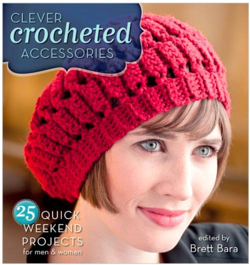 Clever Crocheted Accessories: 25 Quick Weekend Projects, edited by Brett Bara