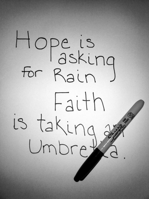 """Hope is asking for rain. Faith is taking an umbrella."""