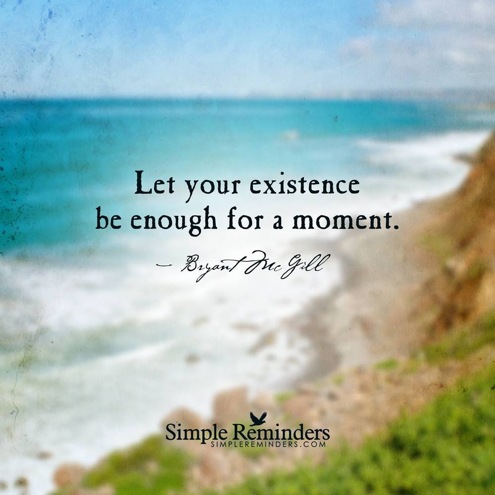 Simple Reminders - Let your existence be enough for a moment - Bryant McGill - Zen Thinking Quote