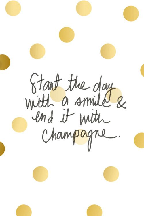 start the day with a smile and end it with champagne