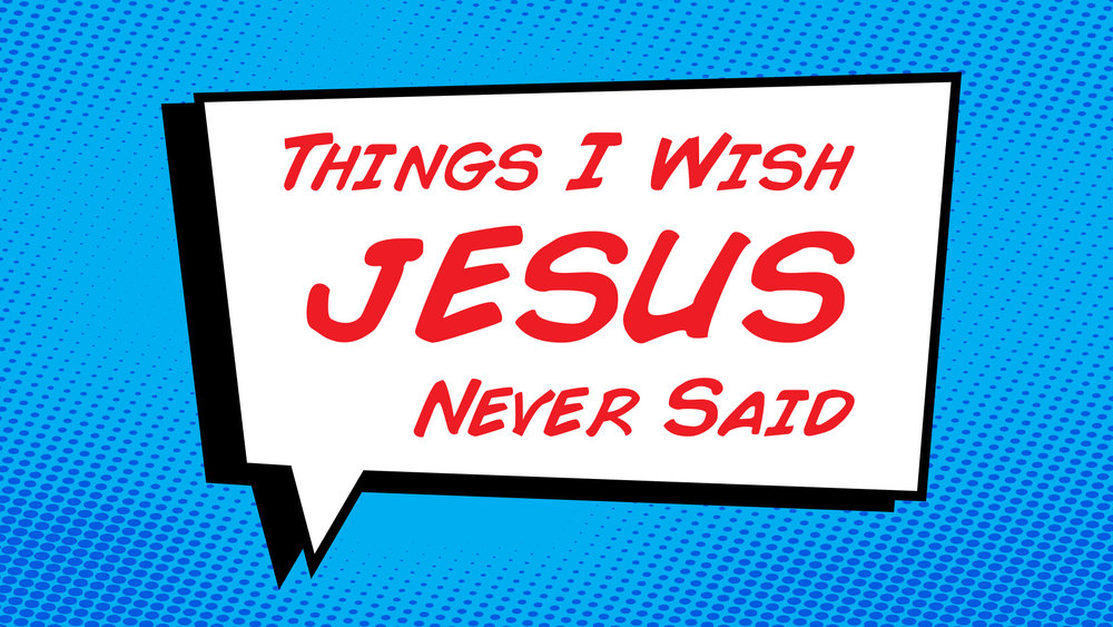 Things I Wish Jesus Never Said