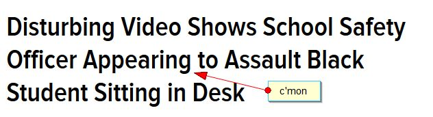 "A screencap from jezebel.com reading, ""Disturbing Video Shows School Safety Officer Appearing to Assault Black Student Sitting in Desk"" with an arrow pointing to ""Appearing"", captioned ""c'mon""."