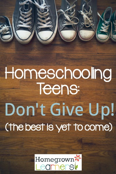 Homeschooling Teens: Don't Give Up! (the best is yet to come)