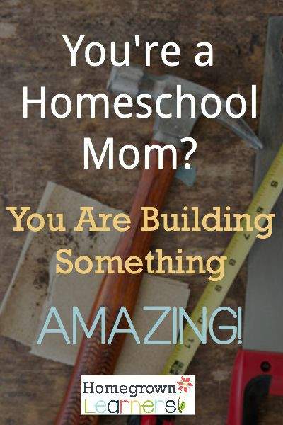 You're a Homeschool Mom?  You are Building Something Amazing!