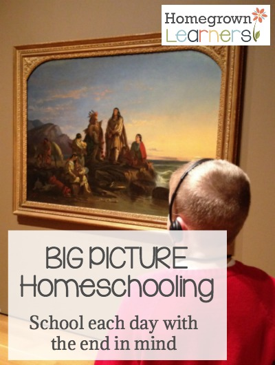 Big Picture Homeschooling - School each day with the end in mind