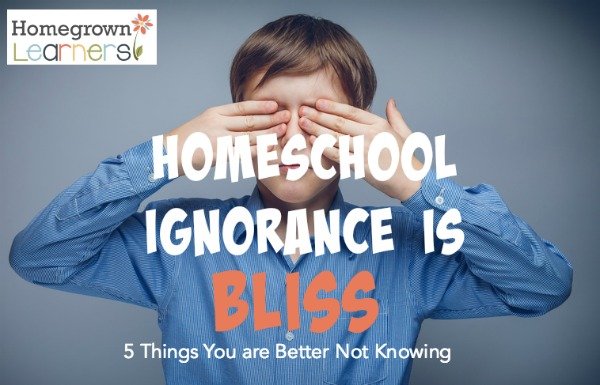 Homeschool Ignorance is Bliss: 5 Things You are Better NOT Knowing