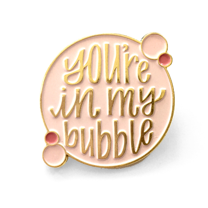 You're in my bubble enamel pin - Hennel Paper Co.