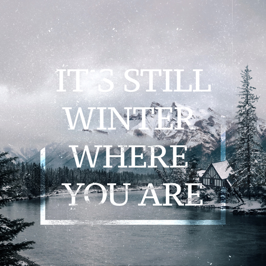 It's Still Winter Where You Are