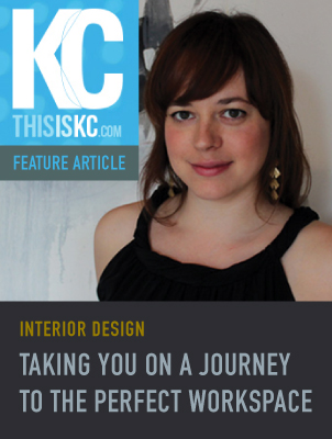 THIS IS KC   October 2013 — INTERIOR DESIGN: TAKING YOU ON A JOURNEY TO THE PERFECT WORKSPACE —  view article