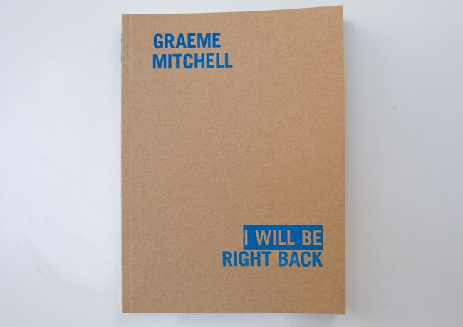 "I Will Be Right Back ,  Digital press, 76pp,  9 × 7 1/2""  Edition of 150  Published by Wilding Cran Gallery"
