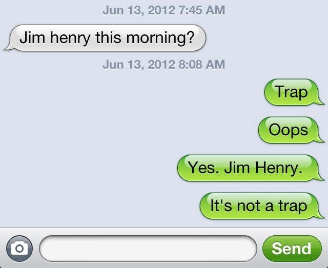 """This morning one of the camp directors texted to ask if we are meeting in the """"Jim Henry Auditorium"""" and somehow iPhone autocorrected """"yep"""" to """"trap"""" JE Sent from my iPhone"""