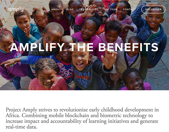 AMPLY Amplifying the benefits of socio-economic development. Amply is using blockchain technology to improve Early Childhood Development (ECD) services in South Africa. Using blockchain infrastructure and smart contracts, we prototyped a system that will help strengthen the current registration, contracting, information and management systems. With investment from the Innovation Fund, we will carry out a field test as well as add additional features to their technology. Over the 12-month investment period, we aim to enrol 50 ECD centres to actively use the platform, which will include using online digital registries to record identities of child beneficiaries and service providers. Blockchain will be used to record data exchange transactions and service attendance, and issuing and redeeming of vouchers will be done digitally. Visit amply.tech for more information.