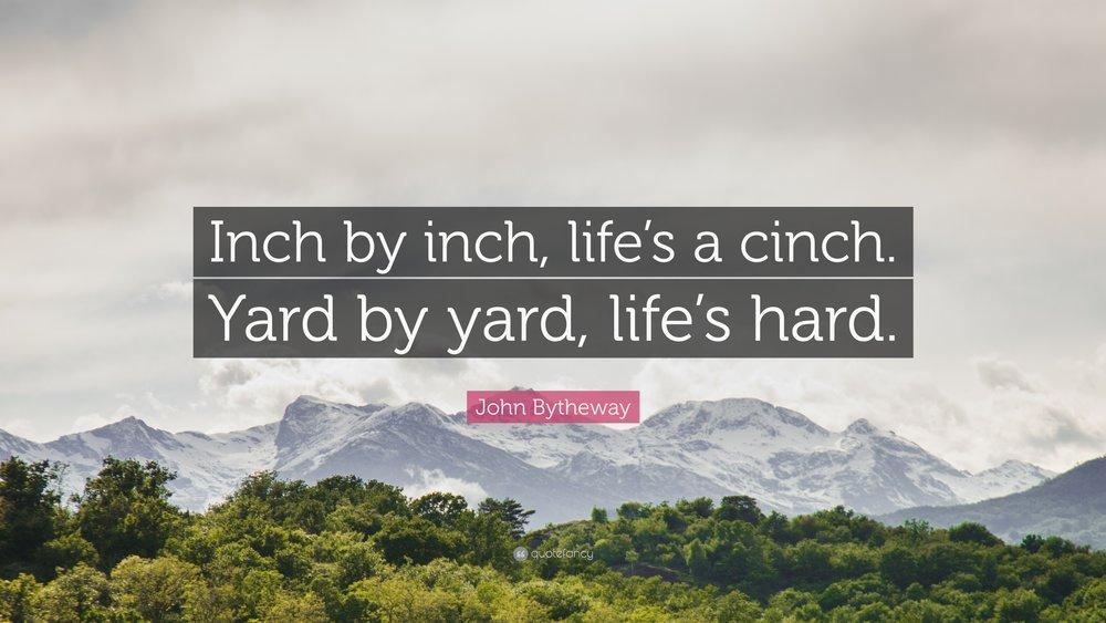1295063-John-Bytheway-Quote-Inch-by-inch-life-s-a-cinch-Yard-by-yard-life.jpg
