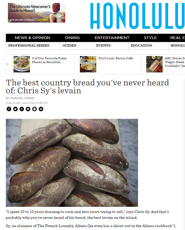 The best country bread you've never heard of: Chris Sy's levain - BY MARTHA CHENGPUBLISHED: 2012.10.02 01:59 PMhttp://www.honolulumagazine.com/Honolulu-Magazine/Biting-Commentary/October-2012/The-best-country-bread-youve-never-heard-of-Chris-Sys-levain/