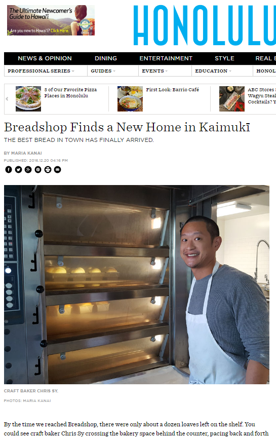 Breadshop Finds a New Home in KaimukīTHE BEST BREAD IN TOWN HAS FINALLY ARRIVED. -  BY MARIA KANAIPUBLISHED: 2016.12.20 04:16 PMhttp://www.honolulumagazine.com/Honolulu-Magazine/Biting-Commentary/December-2016/Breadshop-Finds-New-Home-in-Kaimuki/