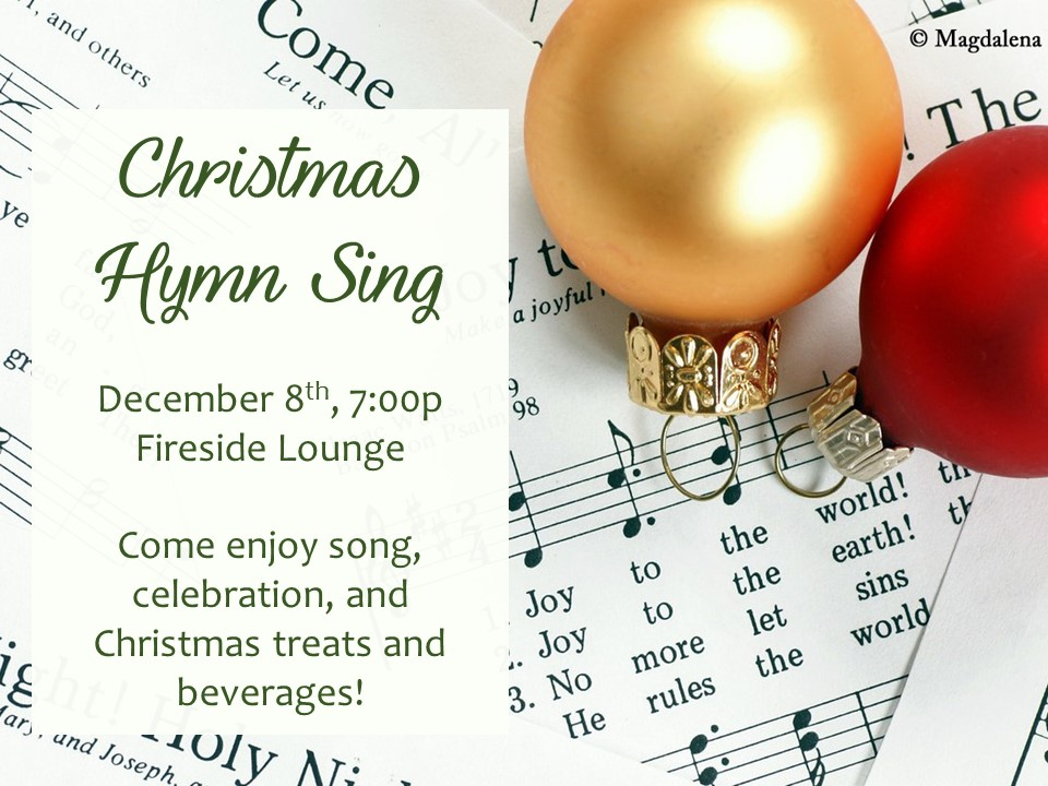 You are invited to celebrate the Christmas season with us at a holiday hymn sing! Come prepared with your favorite carols to share as we worship Jesus through the classics. Christmas treats and beverages will be served. Join us in the Fireside Lounge on Friday, December 8 at 7:00p.