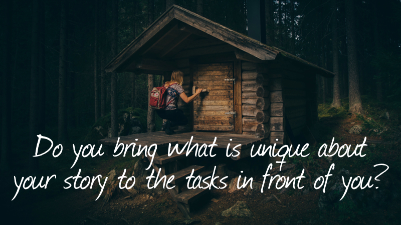 Unique - Do you bring what is unique about your story to the tasks in front of you?