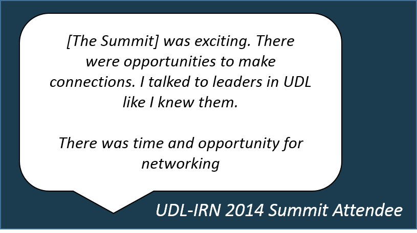 [The Summit]   was exciting. There were opportunities to make connections. I talked to leaders in UDL like I knew them.  There was time and opportunity for networking    2014 UDL-IRN Summit Attendee
