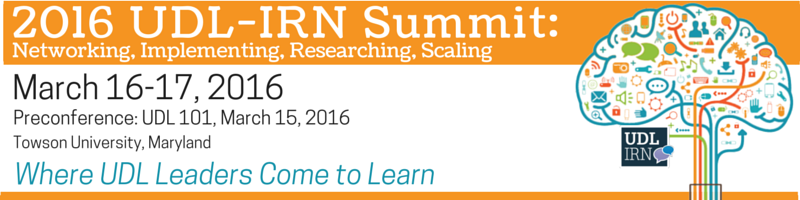 2016 UDL IRN Summit, March 16-17, 2016; Preconference: UDL 101, March 15, 2016, Towson University, MD, Where UDL Leaders Come to Learn