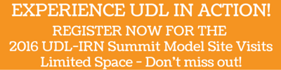 Experience UDL in Action!  Register Now for the 2016 UDL-IRN Summit Model Site Visits!  Limited Space - Don't Miss out!