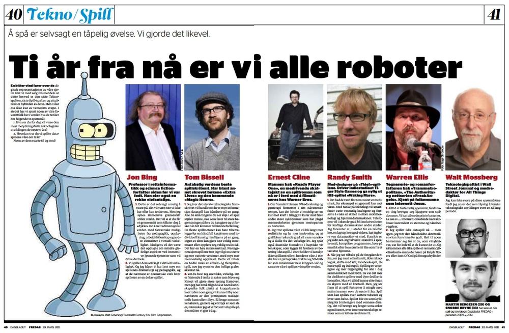 """""""Ti år fra nå er vi alle roboter"""" Det var den siste utgaven av Dagbladet FREDAG noensinne, og jeg og Snorre Bryne forsøkte å finne ut hva som kunne være en verdig avslutning på Tekno- og Spill-spaltene vi hadde drevet de siste årene. Vi endte med å omfavne et par klisjéspørsmål og sende dem til noen utvalgte tekno- og spillfolk vi liker godt. (Dagbladet FREDAG)"""