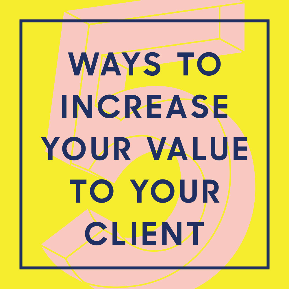 5 Ways To Increase Your Value To Your Client