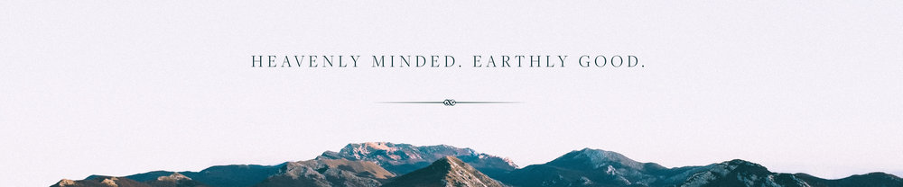 Heavenly Minded. Earthly Good._thin.jpg
